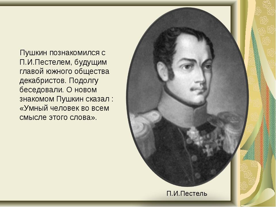 Пушкин познакомился с П.И.Пестелем, будущим главой южного общества декабрист...