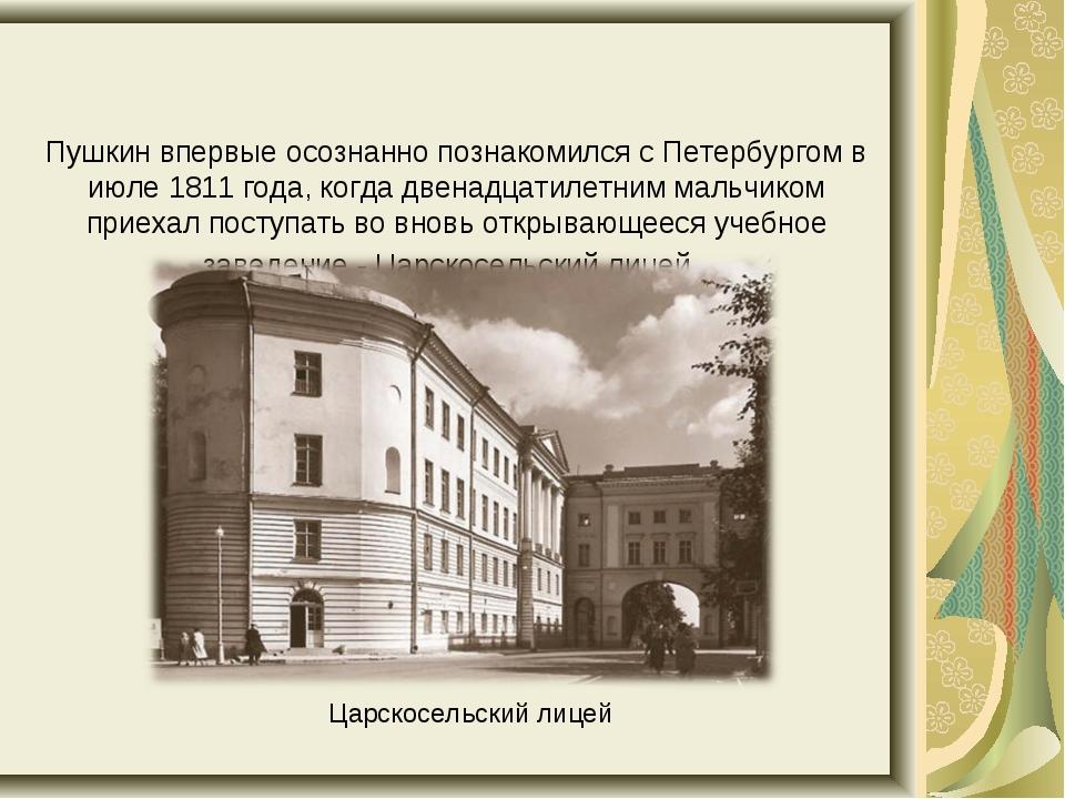 Пушкин впервые осознанно познакомился с Петербургом в июле 1811 года, когда...