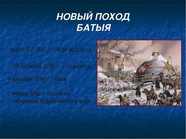 март 1239 г. - Переяславль 18 октября 1239 г. - Чернигов 6 декабря 1240 г. -...