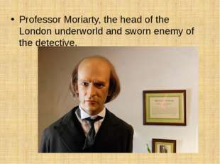 Professor Moriarty, the head of the London underworld and sworn enemy of the