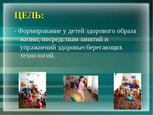 ЦЕЛЬ: - Формирование у детей здорового образа жизни, посредствам занятий и уп