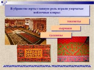 В убранстве юрты главную роль играли узорчатые войлочные ковры: текеметы сырм