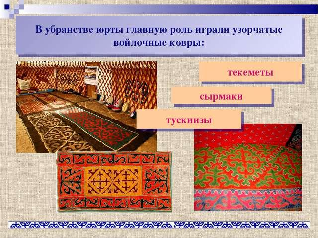 В убранстве юрты главную роль играли узорчатые войлочные ковры: текеметы сырм...