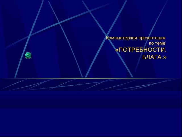 Компьютерная презентация по теме «ПОТРЕБНОСТИ. БЛАГА.» (C) ПТПЛ, 2004