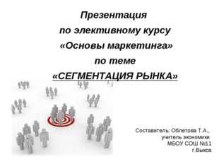 Презентация по элективному курсу «Основы маркетинга» по теме «СЕГМЕНТАЦИЯ РЫН