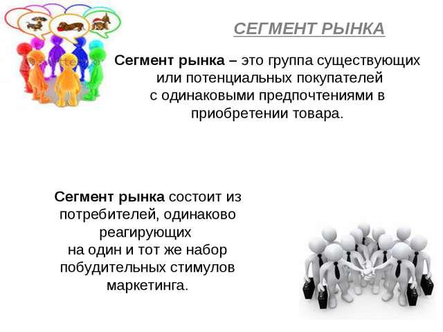СЕГМЕНТ РЫНКА Сегмент рынка – это группа существующих или потенциальных покуп...