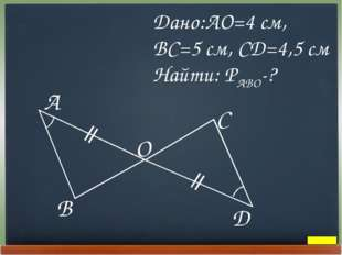 Дано:AO=4 cм, BC=5 cм, CD=4,5 cм Найти: PABO-?