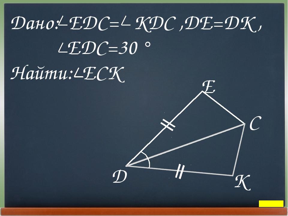 Дано: EDC= KDC ,DE=DK , EDC=30 ° Найти: ECK D E C K