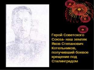 Герой Советского Союза- наш земляк Яков Степанович Котельников, получивший бо