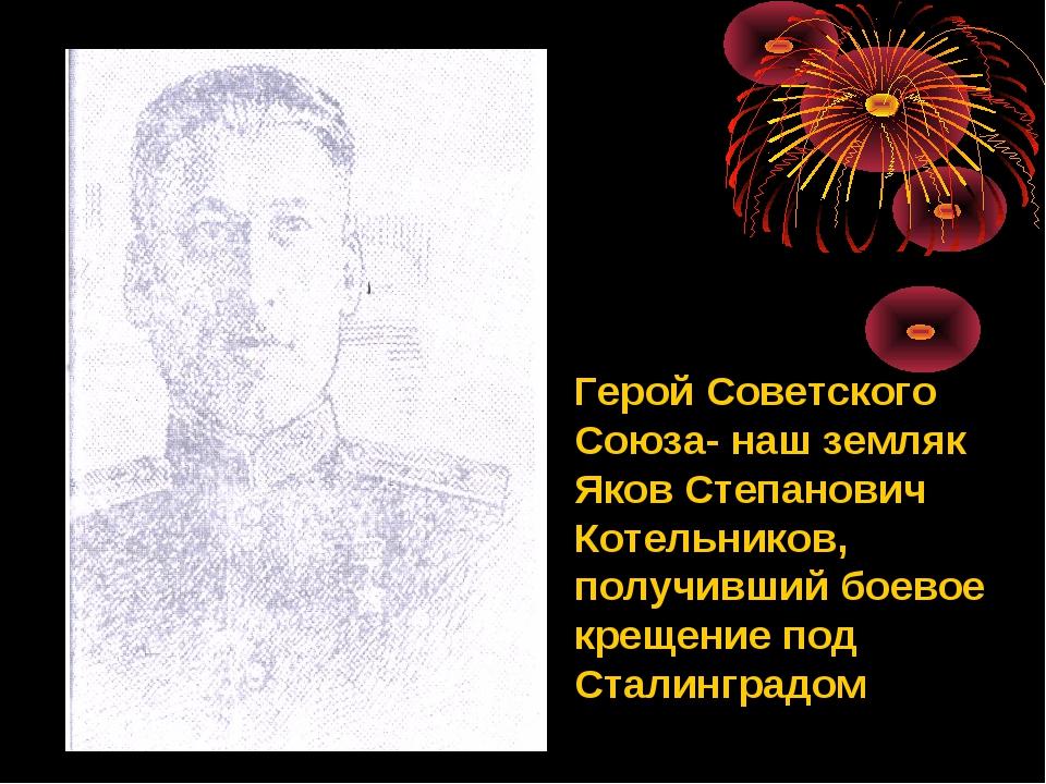 Герой Советского Союза- наш земляк Яков Степанович Котельников, получивший бо...