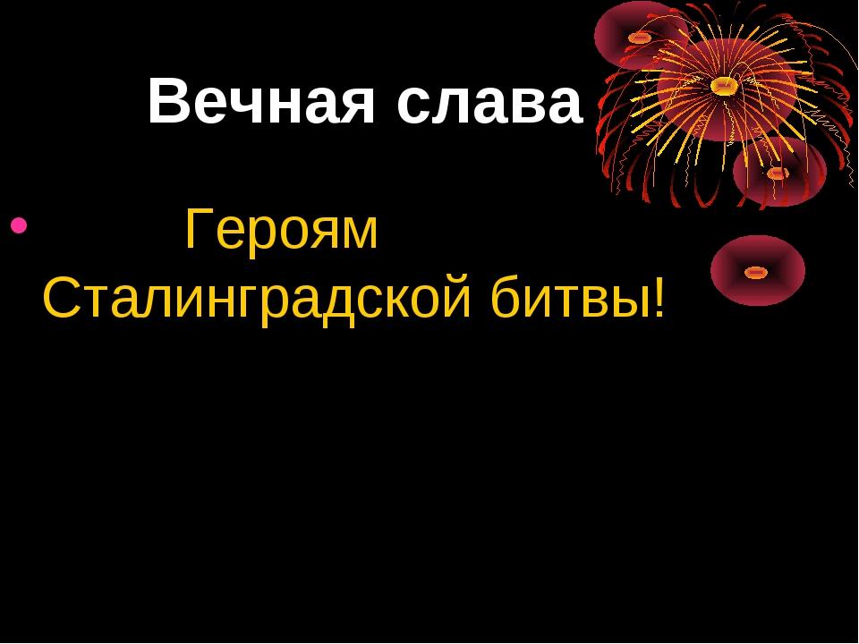 Вечная слава Героям Сталинградской битвы!