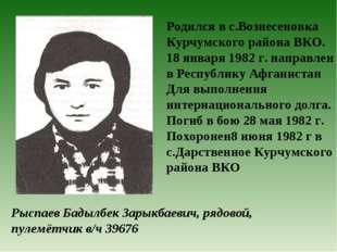 Рыспаев Бадылбек Зарыкбаевич, рядовой, пулемётчик в/ч 39676 Родился в с.Возне