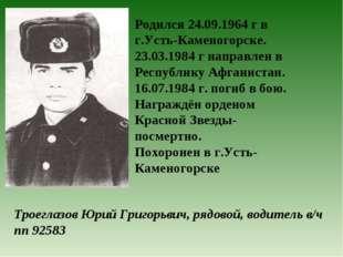 Троеглазов Юрий Григорьвич, рядовой, водитель в/ч пп 92583 Родился 24.09.1964