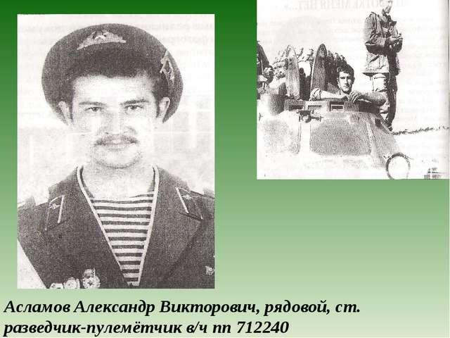 Асламов Александр Викторович, рядовой, ст. разведчик-пулемётчик в/ч пп 712240
