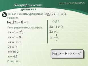 Решение. О.Д.З. По определению логарифма: Ответ: 4,5. Логарифмические уравнения