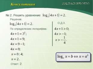 Решение. О.Д.З. По определению логарифма: Ответ: 2. Консультация