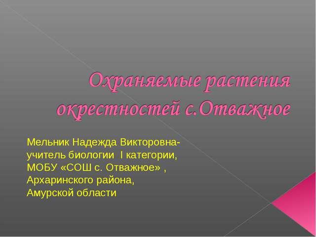 Мельник Надежда Викторовна- учитель биологии I категории, МОБУ «СОШ с. Отважн...