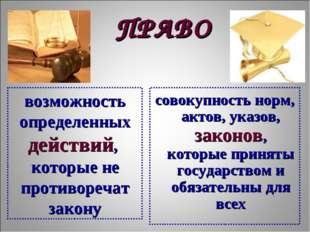 ПРАВО совокупность норм, актов, указов, законов, которые приняты государством