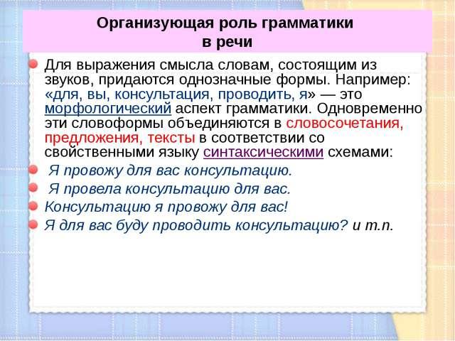 Организующая роль грамматики в речи Для выражения смысла словам, состоящим из...