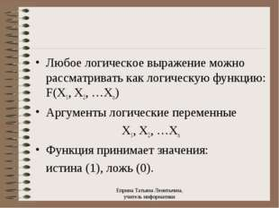 Любое логическое выражение можно рассматривать как логическую функцию: F(X1,
