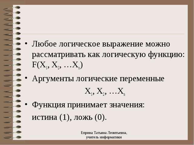 Любое логическое выражение можно рассматривать как логическую функцию: F(X1,...