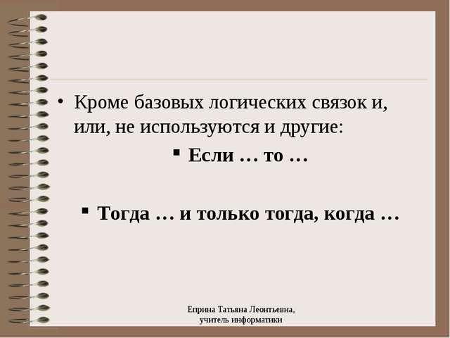 Кроме базовых логических связок и, или, не используются и другие: Если … то …...