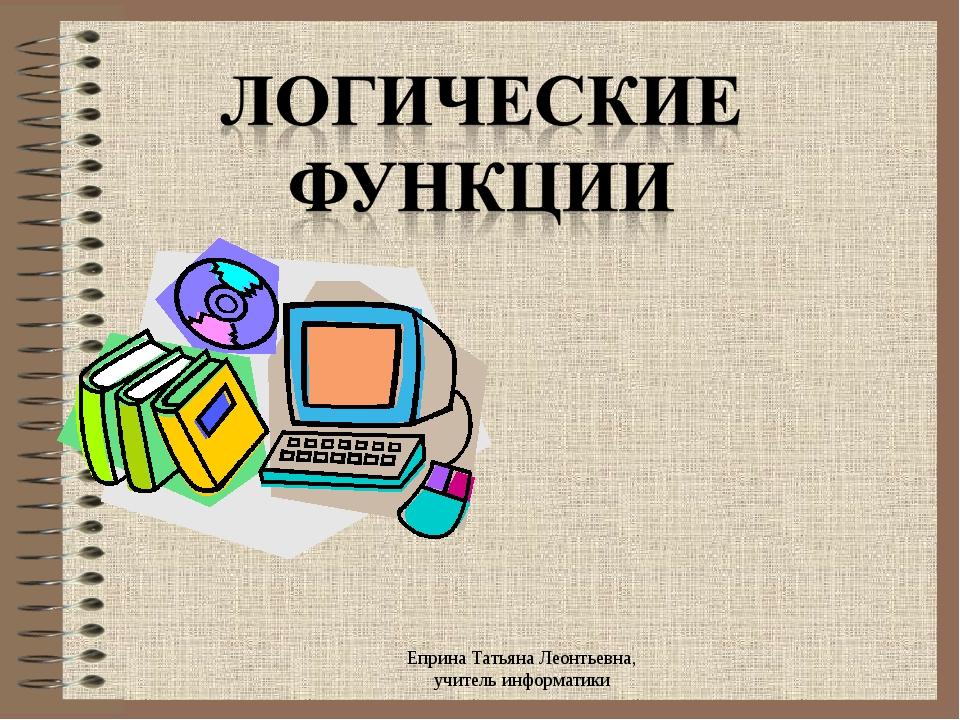 Еприна Татьяна Леонтьевна, учитель информатики Еприна Татьяна Леонтьевна, учи...