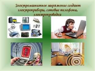 Электромагнитное загрязнение создают электроприборы, сотовые телефоны, элект
