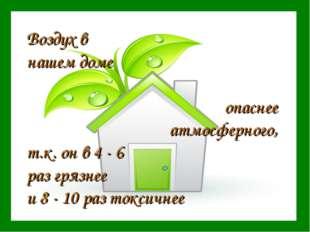 Воздух в нашем доме опаснее атмосферного, т.к. он в 4 - 6 раз грязнее и 8 - 1