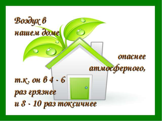 Воздух в нашем доме опаснее атмосферного, т.к. он в 4 - 6 раз грязнее и 8 - 1...