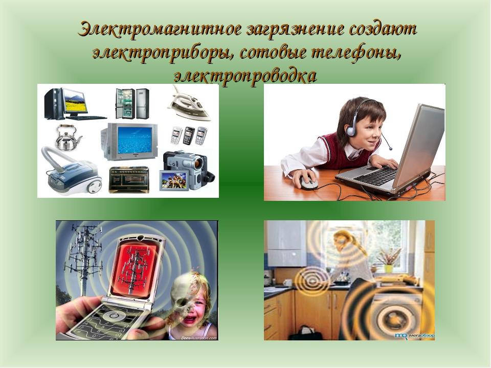 Электромагнитное загрязнение создают электроприборы, сотовые телефоны, элект...