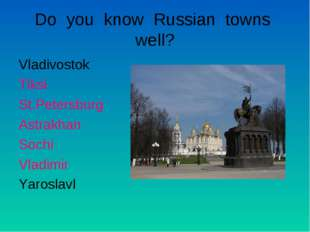 Do you know Russian towns well? Vladivostok Tiksi St.Petersburg Astrakhan Soc