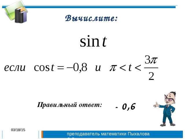 Вычислите: Правильный ответ: - 0,6 * преподаватель математики Пыхалова О.В.