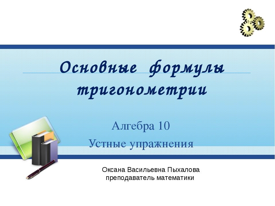 Основные формулы тригонометрии Алгебра 10 Устные упражнения Оксана Васильевна...