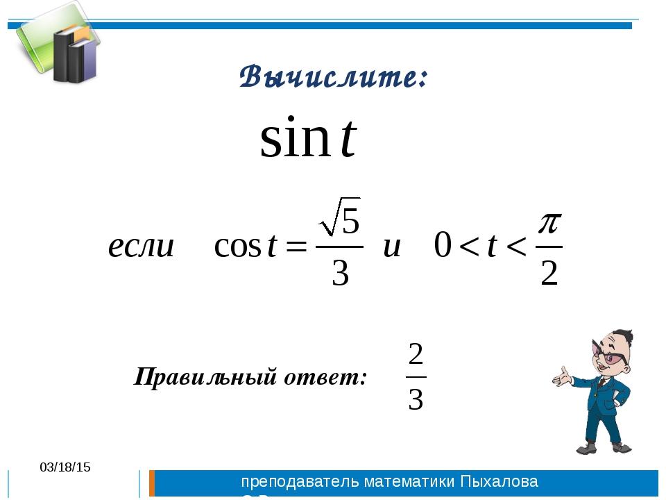 Вычислите: Правильный ответ: * преподаватель математики Пыхалова О.В.