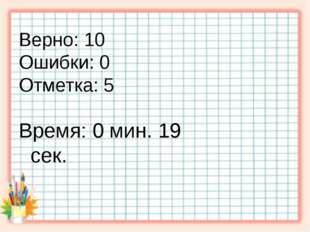 Верно: 10 Ошибки: 0 Отметка: 5 Время: 0 мин. 19 сек. . исправить