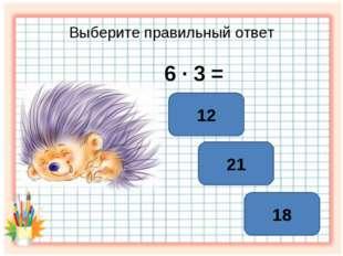 Выберите правильный ответ 6 ∙ 3 = 18 21 12