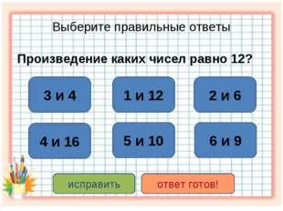 Выберите правильные ответы Произведение каких чисел равно 12? 3 и 4 2 и 6 1 и
