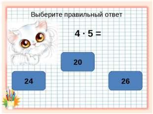 Выберите правильный ответ 4 ∙ 5 = 20 24 26