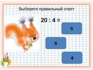 Выберите правильный ответ 20 : 4 = 5 6 4
