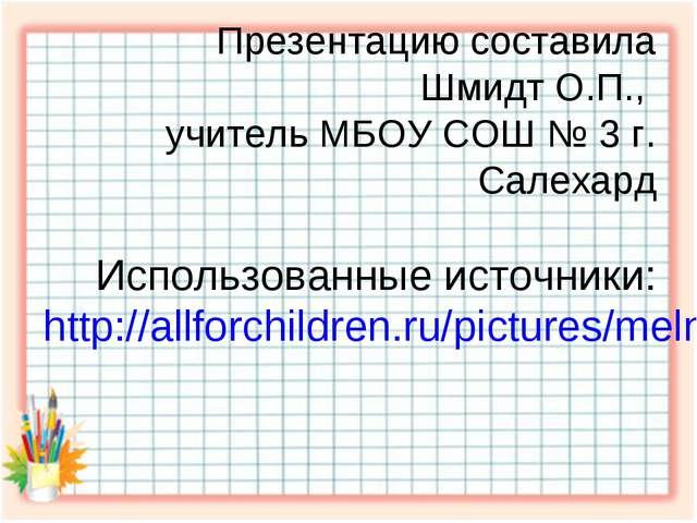 Презентацию составила Шмидт О.П., учитель МБОУ СОШ № 3 г. Салехард Использова...