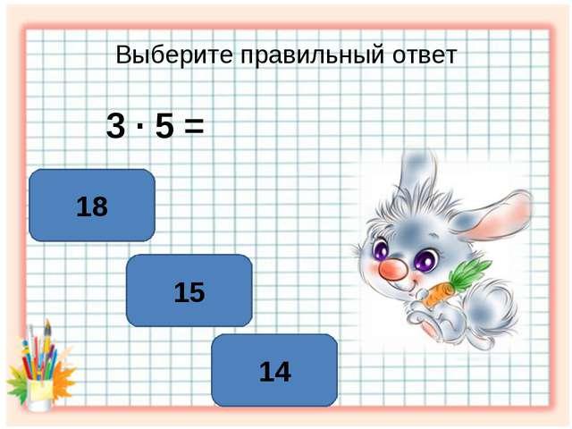 Выберите правильный ответ 3 ∙ 5 = 15 14 18