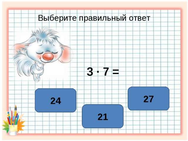 Выберите правильный ответ 3 ∙ 7 = 21 24 27