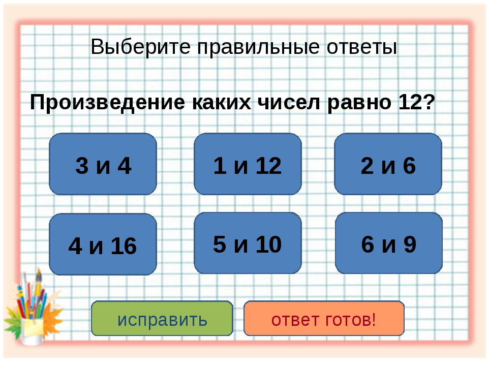 Выберите правильные ответы Произведение каких чисел равно 12? 3 и 4 2 и 6 1 и...