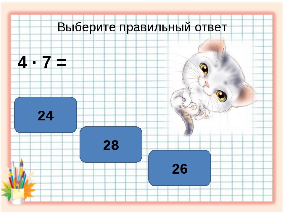 Выберите правильный ответ 4 ∙ 7 = 28 24 26