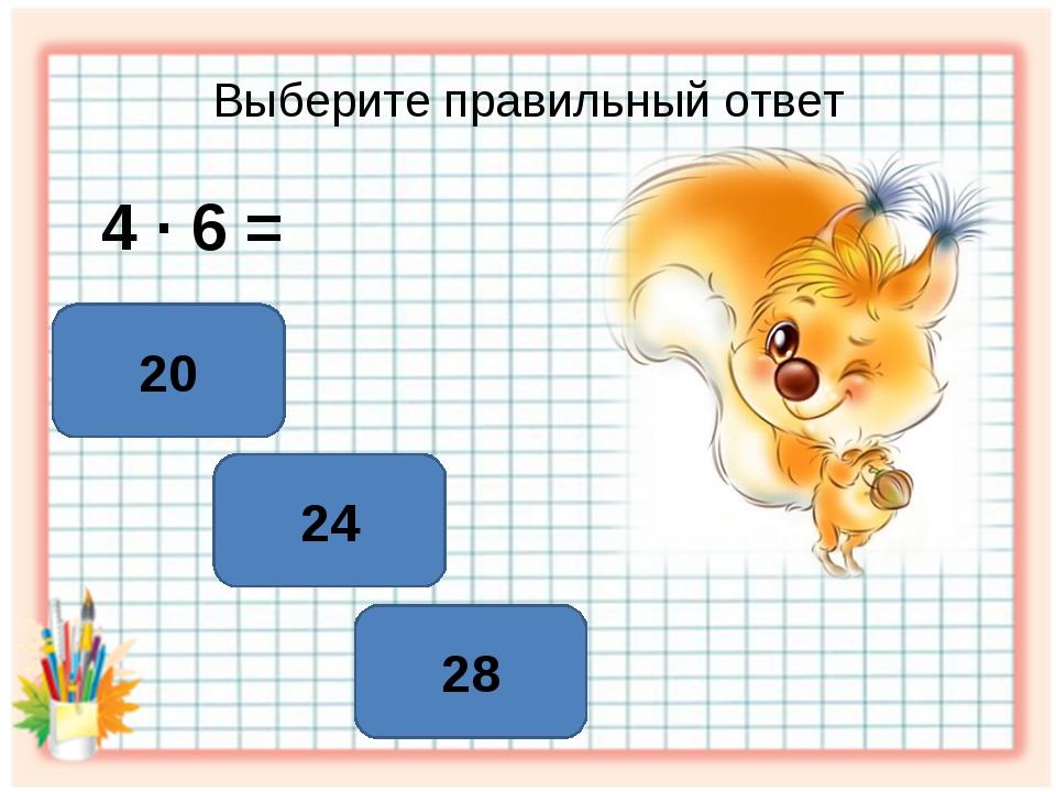 Выберите правильный ответ 4 ∙ 6 = 24 20 28
