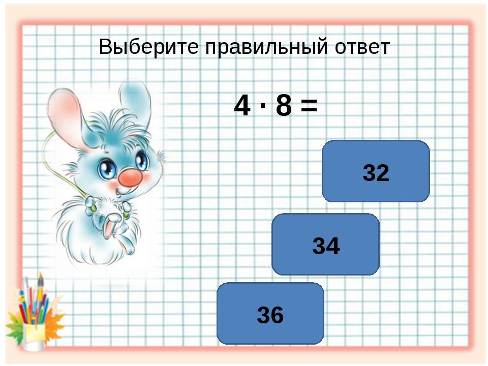 Выберите правильный ответ 4 ∙ 8 = 32 34 36