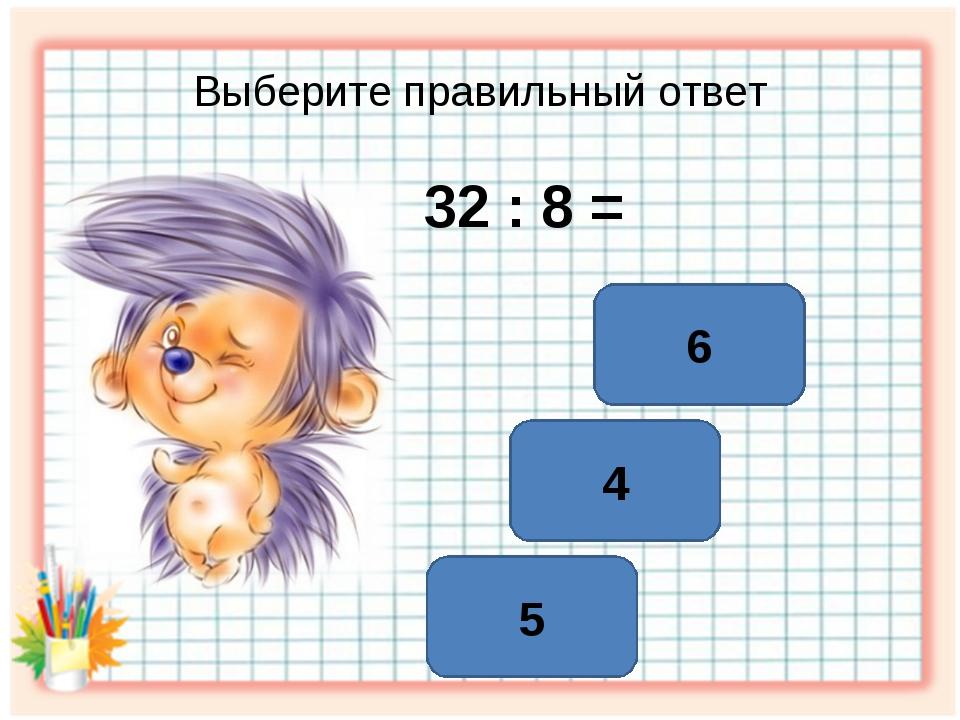 Выберите правильный ответ 32 : 8 = 4 6 5