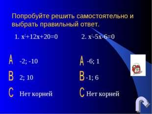 Попробуйте решить самостоятельно и выбрать правильный ответ. 1. х2+12х+20=0 2