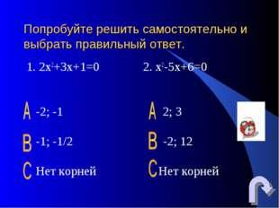 Попробуйте решить самостоятельно и выбрать правильный ответ. 1. 2х2+3х+1=0 2.